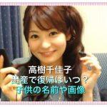 高樹千佳子が出産で復帰いつ【子供の名前や現在の画像公開】