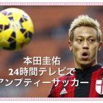 本田圭佑が24時間テレビでアンプティーサッカー【内容や放送時間】