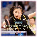 福原愛結婚でオリンピックは?台湾・中国国籍に日本卓球協会は引退を?