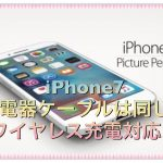 iPhone7の充電器は同じ?ケーブルやスタンドはワイヤレス対応に!