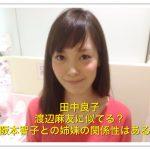 田中良子と渡辺麻友が似てる!高校大学や阪本智子との関係は姉妹?
