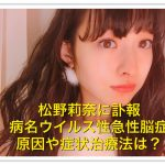 松野莉奈の病名ウイルス性急性脳症とは?原因が最後のインスタに?